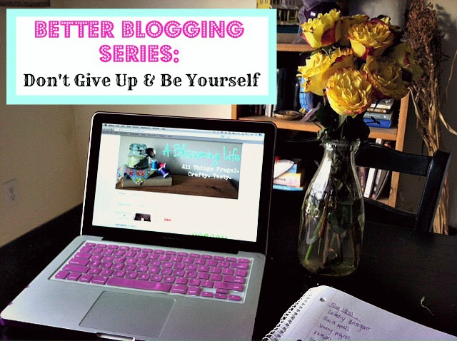 Better Blogging Series: Be Yourself & Don't Give Up